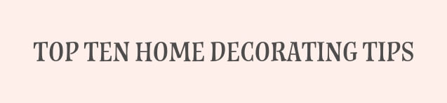 TOP TEN HOME DECORATING TIPS